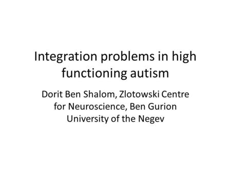 Integration problems in high functioning autism Dorit Ben Shalom, Zlotowski Centre for Neuroscience, Ben Gurion University of the Negev.