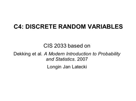 C4: DISCRETE RANDOM VARIABLES CIS 2033 based on Dekking et al. A Modern Introduction to Probability and Statistics. 2007 Longin Jan Latecki.