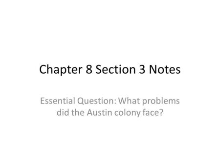 Chapter 8 Section 3 Notes Essential Question: What problems did the Austin colony face?