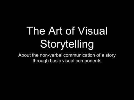 The Art of Visual Storytelling About the non-verbal communication of a story through basic visual components.