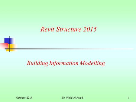 Revit Structure 2015 October-2014Dr. Walid Al-Awad 1 Building Information Modelling.