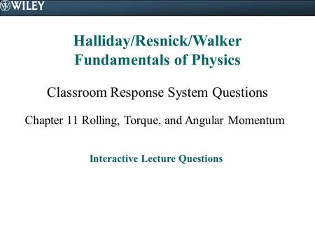 Halliday/Resnick/Walker Fundamentals of Physics Classroom Response System Questions Chapter 11 Rolling, Torque, and Angular Momentum Interactive Lecture.
