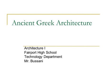 Ancient Greek Architecture Architecture I Fairport High School Technology Department Mr. Bussani.