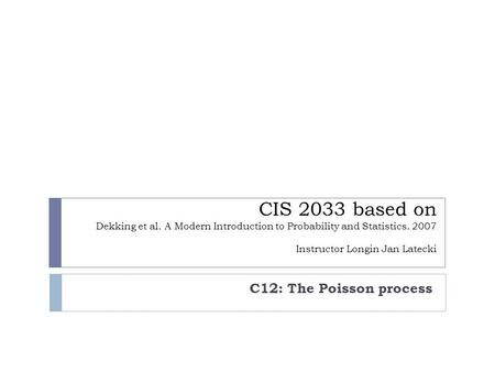 CIS 2033 based on Dekking et al. A Modern Introduction to Probability and Statistics. 2007 Instructor Longin Jan Latecki C12: The Poisson process.