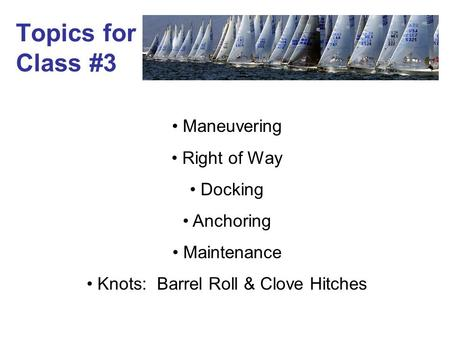 Topics for Class #3 Maneuvering Right of Way Docking Anchoring Maintenance Knots: Barrel Roll & Clove Hitches.