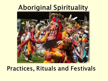 Aboriginal Spirituality Practices, Rituals and Festivals.