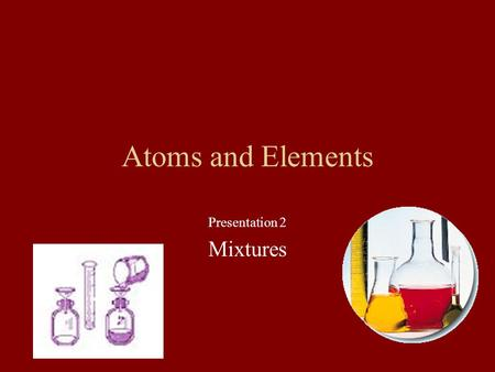 Atoms and Elements Presentation 2 Mixtures Most of the world is made up of mixtures. Mixtures can be … Mechanical Mixtures Solutions.
