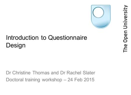 Introduction to Questionnaire Design Dr Christine Thomas and Dr Rachel Slater Doctoral training workshop – 24 Feb 2015.