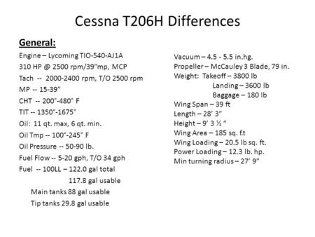 "Cessna T206H Differences General: Engine – Lycoming TIO-540-AJ1A 310 2500 rpm/39""mp, MCP Tach -- 2000-2400 rpm, T/O 2500 rpm MP -- 15-39"" CHT -- 200°-480°"