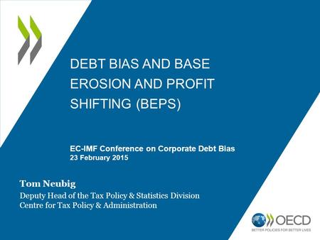 DEBT BIAS AND BASE EROSION AND PROFIT SHIFTING (BEPS) EC-IMF Conference on Corporate Debt Bias 23 February 2015 Tom Neubig Deputy Head of the Tax Policy.