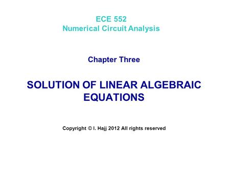 ECE 552 Numerical Circuit Analysis Chapter Three SOLUTION OF LINEAR ALGEBRAIC EQUATIONS Copyright © I. Hajj 2012 All rights reserved.