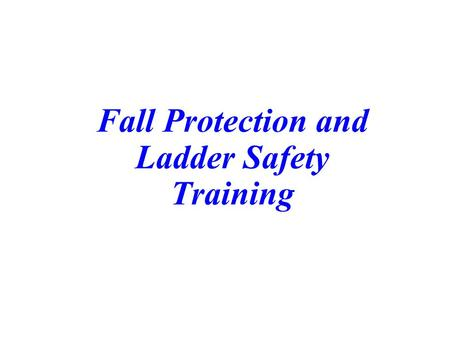 Fall Protection and Ladder Safety Training. Course Outline  Introduction  Fall Protection  Ladder Safety  Wrap-up.