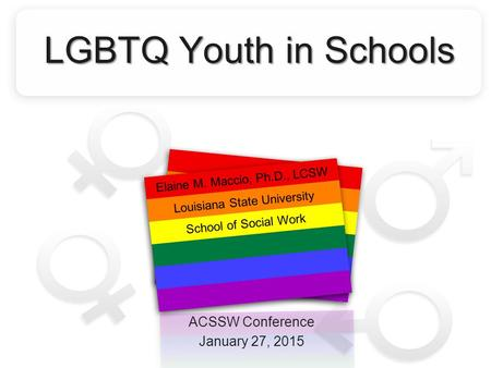 LGBTQ Youth in Schools ACSSW Conference January 27, 2015 Elaine M. Maccio, Ph.D., LCSW Louisiana State University School of Social Work.