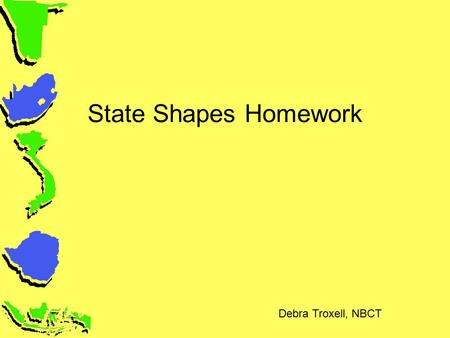 State Shapes Homework Debra Troxell, NBCT. State Shapes Use one side of the large map – be sure your colors do not affect the back of the map A note about.
