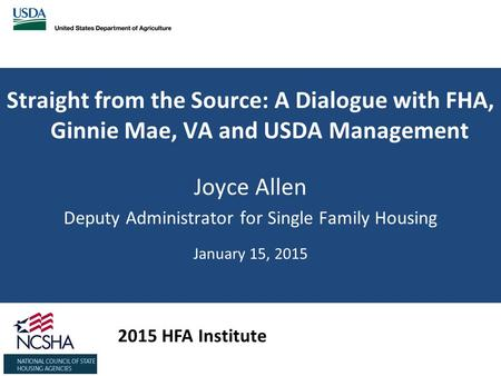 Straight from the Source: A Dialogue with FHA, Ginnie Mae, VA and USDA Management Joyce Allen Deputy Administrator for Single Family Housing January 15,