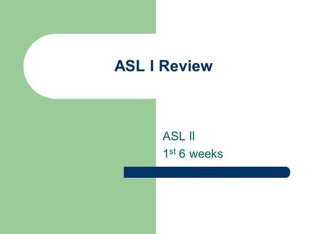 ASL I Review ASL II 1 st 6 weeks. What are the Parameters of ASL? P – Palm Orientation H - Handshape E - Expressions L - Location M - Movement.