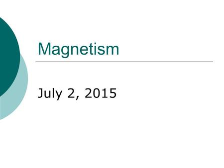 "Magnetism July 2, 2015. Magnets and Magnetic Fields  Magnets cause space to be modified in their vicinity, forming a "" magnetic field "".  The magnetic."