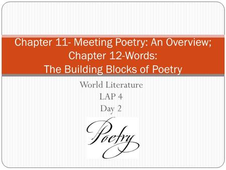 World Literature LAP 4 Day 2 Chapter 11- Meeting Poetry: An Overview; Chapter 12-Words: The Building Blocks of Poetry.
