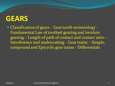Gears Classification of gears – Gear tooth terminology - Fundamental Law of toothed gearing and involute gearing – Length of path of contact and contact.