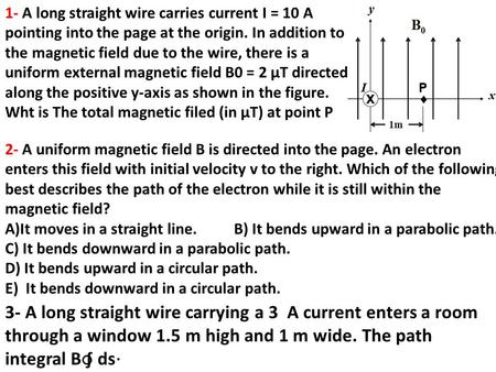 1- A long straight wire carries current I = 10 A pointing into the page at the origin. In addition to the magnetic field due to the wire, there is a uniform.