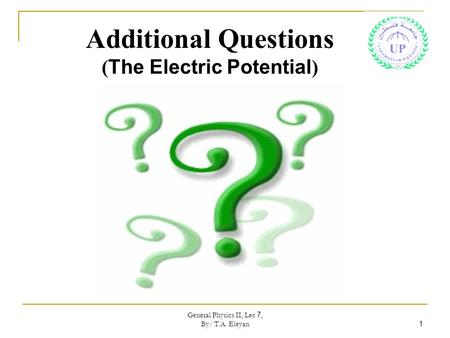 General Physics II, Lec 7, By/ T.A. Eleyan 1 Additional Questions ( The Electric Potential )