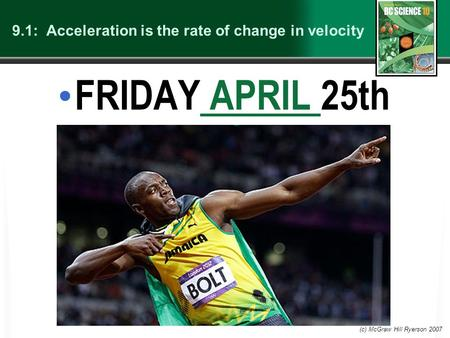9.1: Acceleration is the rate of change in velocity FRIDAY APRIL 25th APRIL (c) McGraw Hill Ryerson 2007.