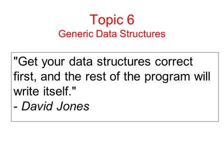 Topic 6 Generic Data Structures Get your data structures correct first, and the rest of the program will write itself. - David Jones.