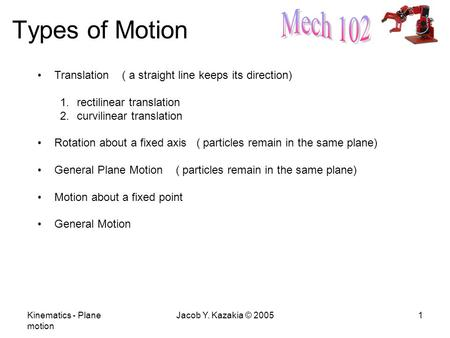 Kinematics - Plane motion Jacob Y. Kazakia © 20051 Types of Motion Translation ( a straight line keeps its direction) 1.rectilinear translation 2.curvilinear.
