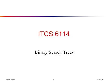 David Luebke 1 7/2/2015 ITCS 6114 Binary Search Trees.
