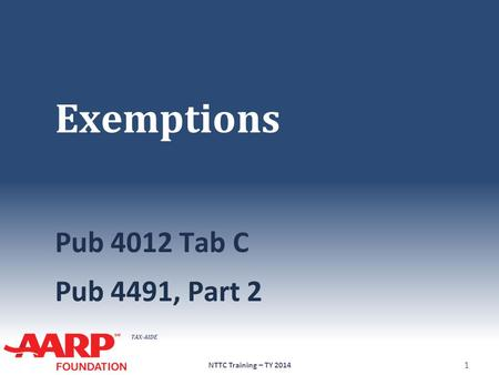 TAX-AIDE Exemptions Pub 4012 Tab C Pub 4491, Part 2 NTTC Training – TY 2014 1.