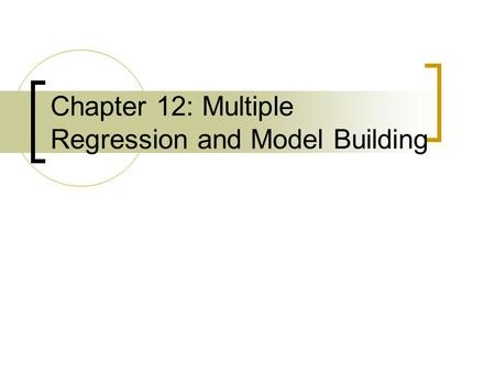 Chapter 12: Multiple Regression and Model Building.