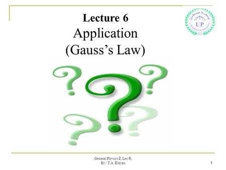 General Physics 2, Lec 6, By/ T.A. Eleyan 1 Lecture 6 Application (Gauss's Law)