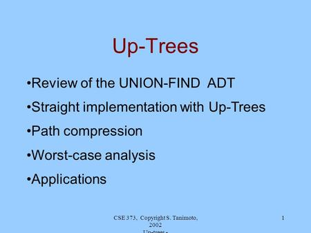 CSE 373, Copyright S. Tanimoto, 2002 Up-trees - 1 Up-Trees Review of the UNION-FIND ADT Straight implementation with Up-Trees Path compression Worst-case.