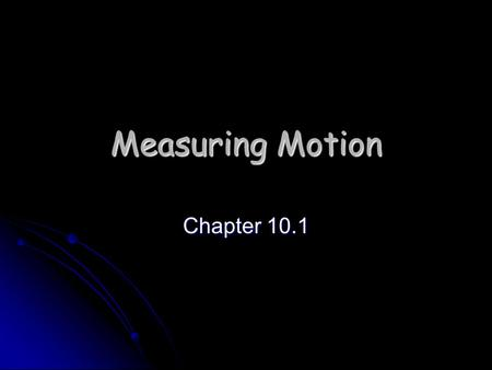 Measuring Motion Chapter 10.1. How do you know when an object is moving? To detect motion in on object, you must observe that object in comparison to.
