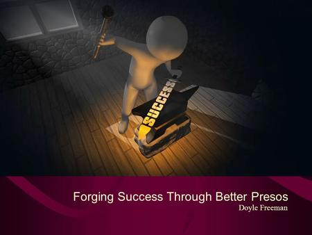 Forging Success Through Better Presos Doyle Freeman.