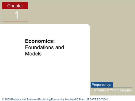 © 2009 Prentice Hall Business Publishing Economics Hubbard/O'Brien UPDATE EDITION. Fernando & Yvonn Quijano Prepared by: Chapter 1 Economics: Foundations.