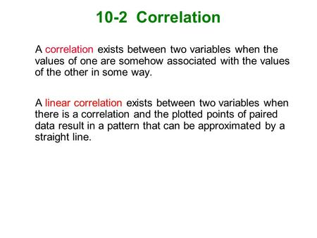 10-2 Correlation A correlation exists between two variables when the values of one are somehow associated with the values of the other in some way. A.