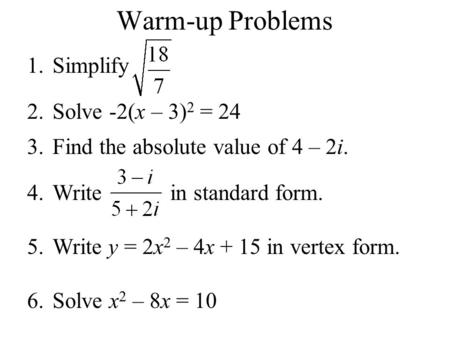 Warm-up Problems 1.Simplify 2.Solve -2(x – 3) 2 = 24 3.Find the absolute value of 4 – 2i. 4.Write in standard form. 5.Write y = 2x 2 – 4x + 15 in vertex.