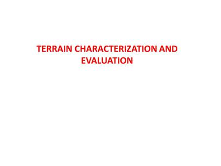 TERRAIN CHARACTERIZATION AND EVALUATION. From a utilitarian view point - why do we need to characterize terrains? Geographers Soil scientists Civil engineers.