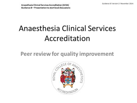 Anaesthesia Clinical Services Accreditation Peer review for quality improvement Guidance B l Version 2 l November 2014 Anaesthesia Clinical Services Accreditation.