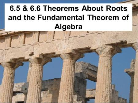 6.5 & 6.6 Theorems About Roots and the Fundamental Theorem of Algebra.