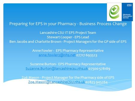 Preparing for EPS in your Pharmacy - Business Process Change Lancashire CSU IT EPS Project Team Stewart Cooper - EPS Lead Ben Jacobs and Charlotte Brown.