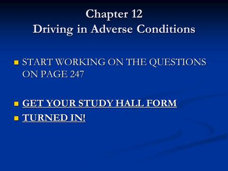 Chapter 12 Driving in Adverse Conditions START WORKING ON THE QUESTIONS ON PAGE 247 START WORKING ON THE QUESTIONS ON PAGE 247 GET YOUR STUDY HALL FORM.