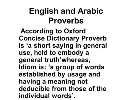 English and Arabic Proverbs According to Oxford Concise Dictionary Proverb is 'a short saying in general use, held to embody a general truth'whereas, Idiom.