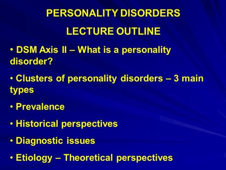 PERSONALITY DISORDERS LECTURE OUTLINE DSM Axis II – What is a personality disorder? Clusters of personality disorders – 3 main types Prevalence Historical.