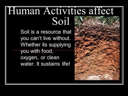 Human Activities affect Soil Soil is a resource that you can't live without. Whether its supplying you with food, oxygen, or clean water. It sustains life!