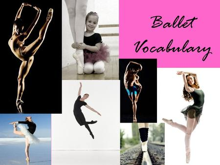 Ballet Vocabulary. Alignment Proper body placement; posture with neck over shoulder girdle, shoulders over hips, hips over knees, knees over feet.