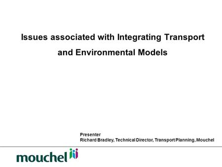 Issues associated with Integrating Transport and Environmental Models Presenter Richard Bradley, Technical Director, Transport Planning, Mouchel.