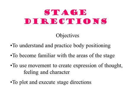 Stage Directions Objectives To understand and practice body positioning To become familiar with the areas of the stage To use movement to create expression.