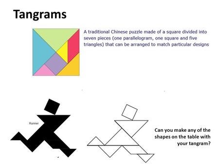 Tangrams Can you make any of the shapes on the table with your tangram?